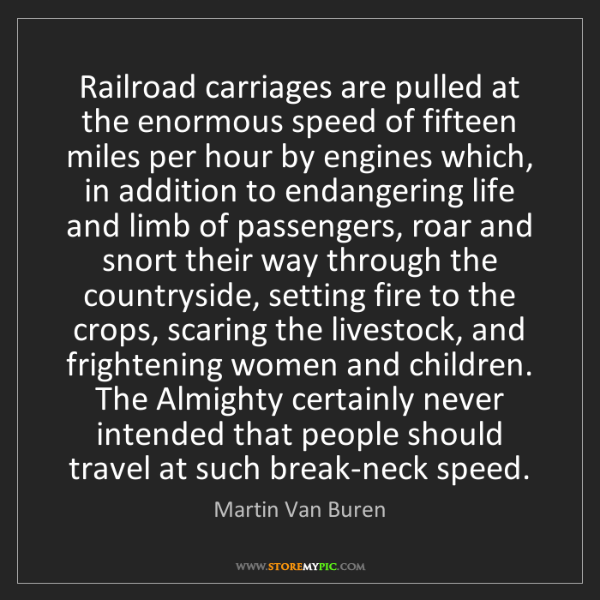Martin Van Buren: Railroad carriages are pulled at the enormous speed of...