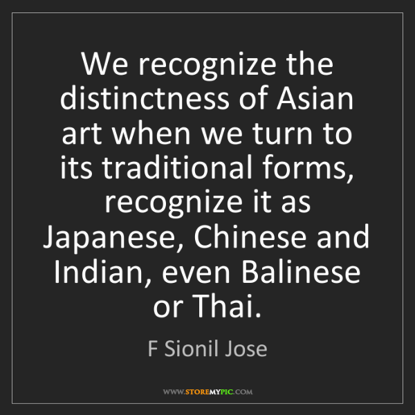 F Sionil Jose: We recognize the distinctness of Asian art when we turn...
