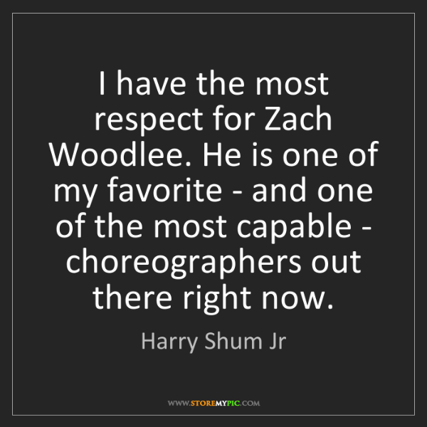 Harry Shum Jr: I have the most respect for Zach Woodlee. He is one of...