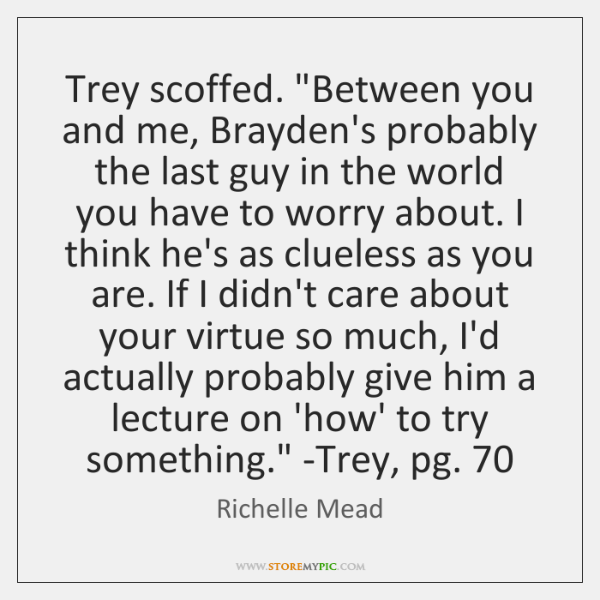 Trey scoffed. 'Between you and me, Brayden's probably the last guy in ...