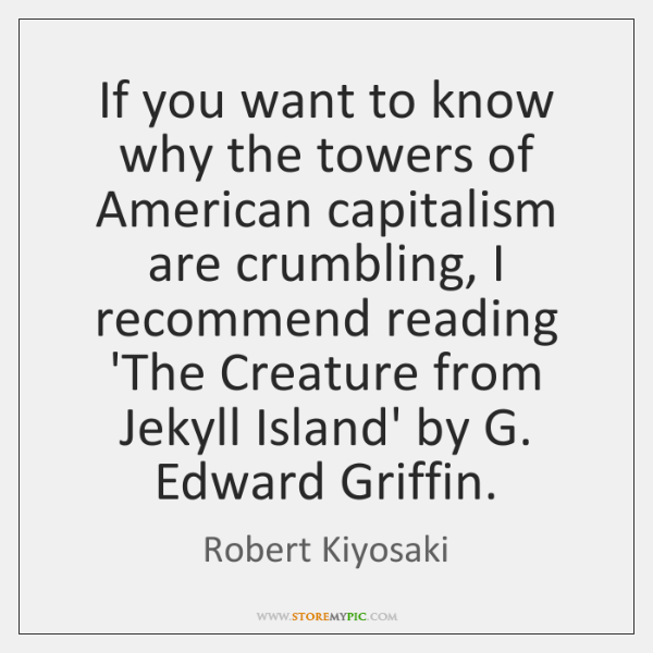 If you want to know why the towers of American capitalism are ...