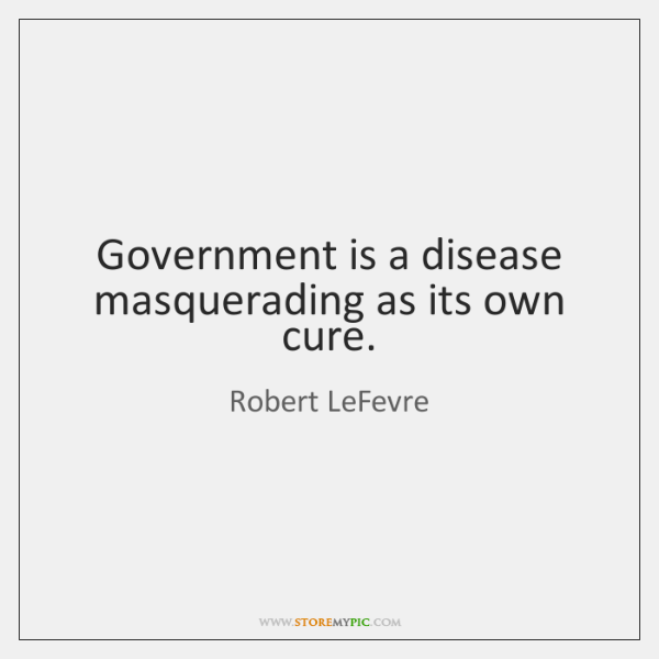 Government is a disease masquerading as its own cure.