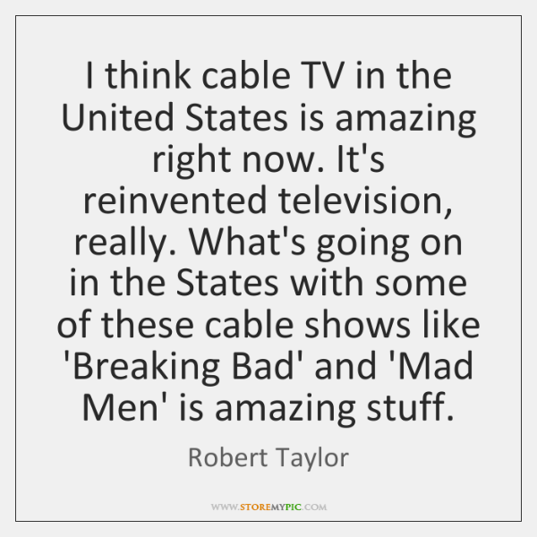 I think cable TV in the United States is amazing right now. ...