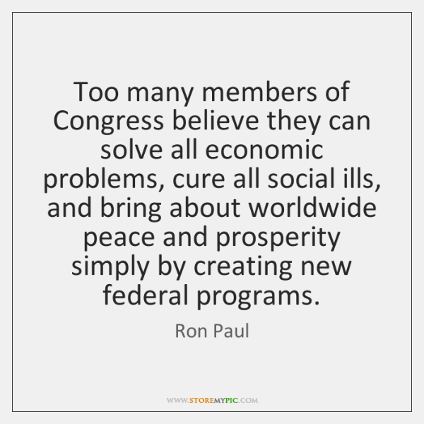 Too many members of Congress believe they can solve all economic problems, ...