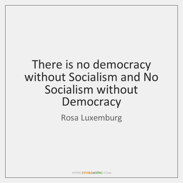 There is no democracy without Socialism and No Socialism without Democracy