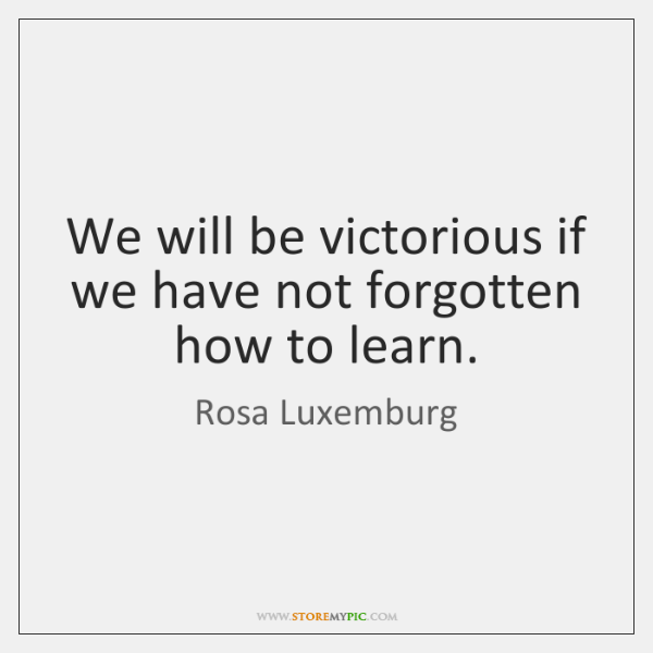 We will be victorious if we have not forgotten how to learn.