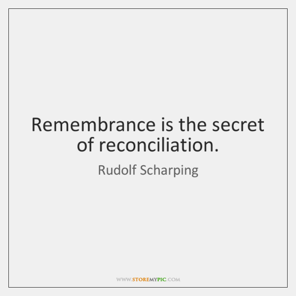 Remembrance is the secret of reconciliation.