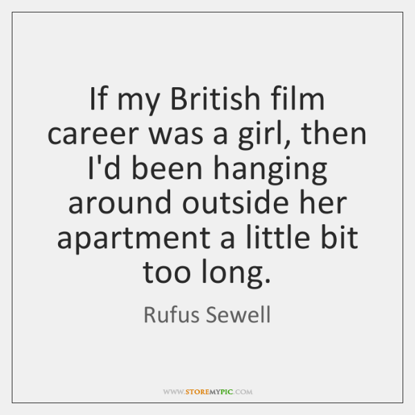 If my British film career was a girl, then I'd been hanging ...