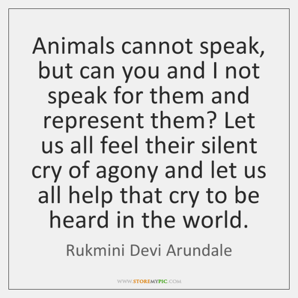 Animals cannot speak, but can you and I not speak for them ...