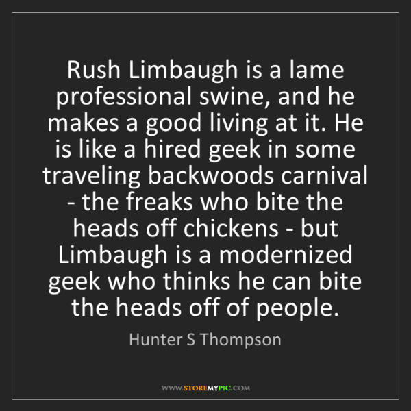 Hunter S Thompson: Rush Limbaugh is a lame professional swine, and he makes...