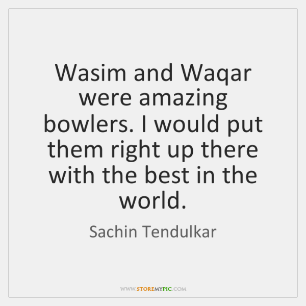 Wasim and Waqar were amazing bowlers. I would put them right up ...