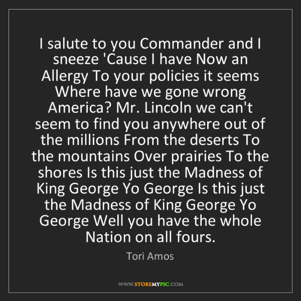 Tori Amos: I salute to you Commander and I sneeze 'Cause I have...
