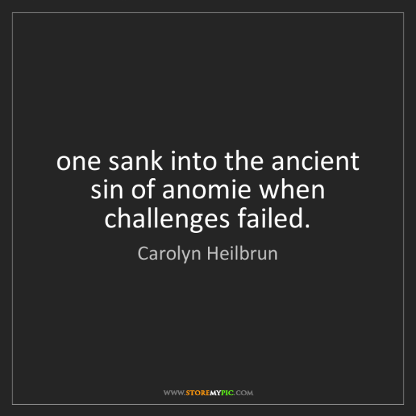 Carolyn Heilbrun: one sank into the ancient sin of anomie when challenges...