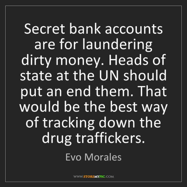 Evo Morales: Secret bank accounts are for laundering dirty money....