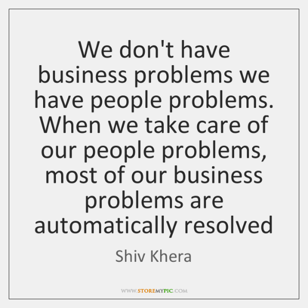 We don't have business problems we have people problems. When we take ...