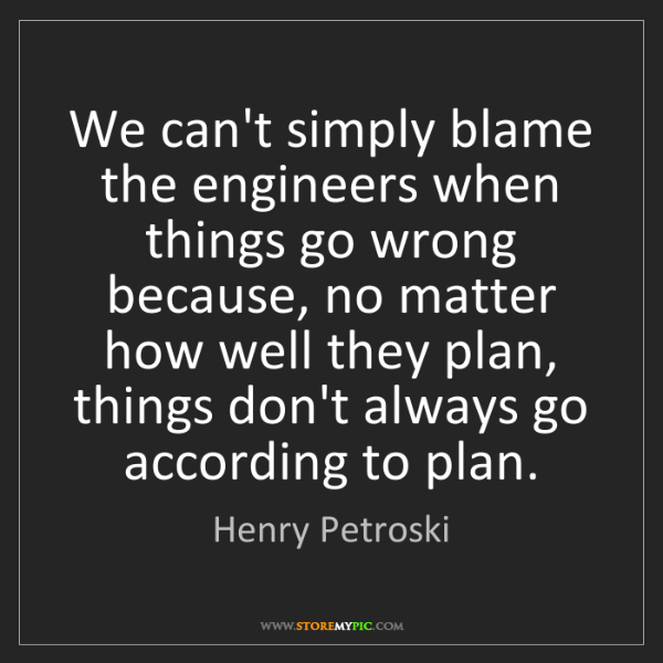 Henry Petroski: We can't simply blame the engineers when things go wrong...
