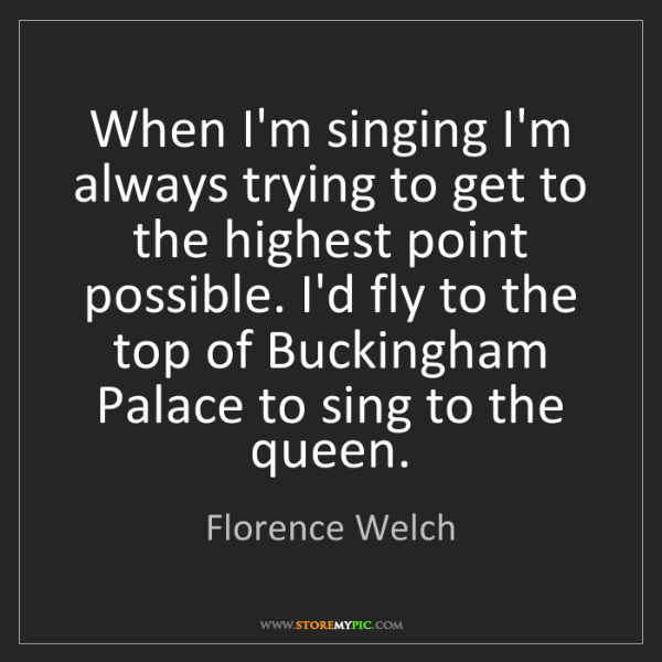 Florence Welch: When I'm singing I'm always trying to get to the highest...