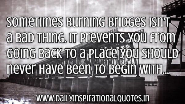 Sometimes burning bridges isnt a bad things