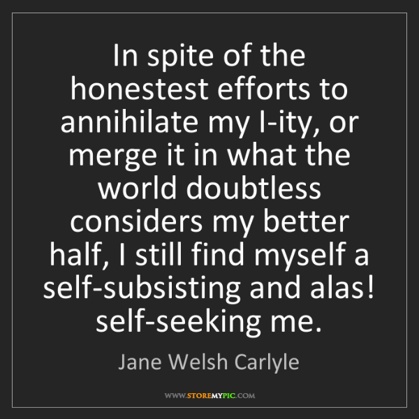 Jane Welsh Carlyle: In spite of the honestest efforts to annihilate my I-ity,...