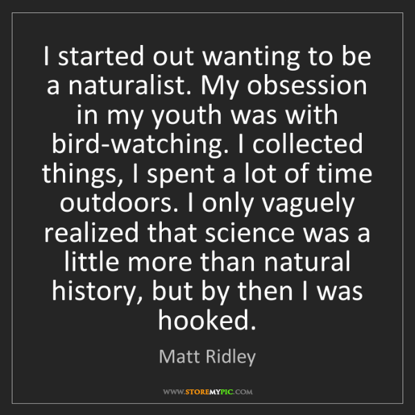 Matt Ridley: I started out wanting to be a naturalist. My obsession...
