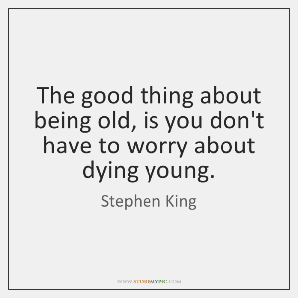 The good thing about being old, is you don't have to worry ...