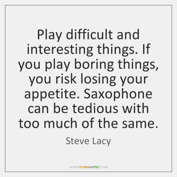 Play difficult and interesting things. If you play boring things, you risk ...