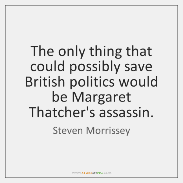 The only thing that could possibly save British politics would be Margaret ...