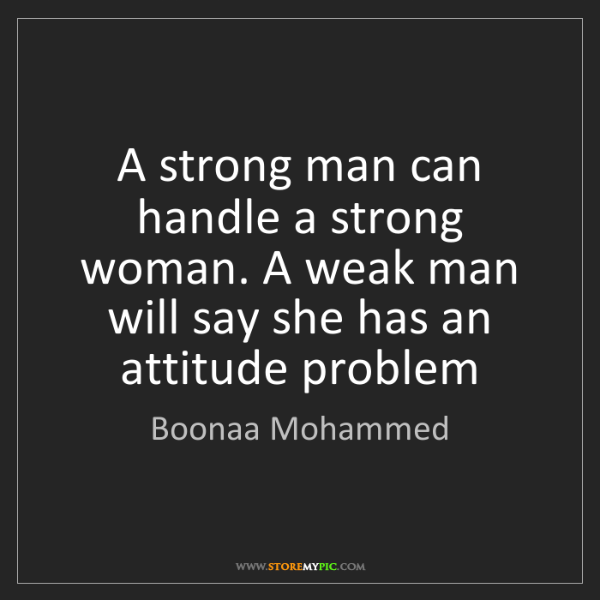 Boonaa Mohammed: A strong man can handle a strong woman. A weak man will...
