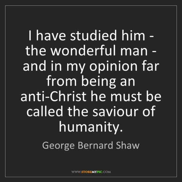 George Bernard Shaw: I have studied him - the wonderful man - and in my opinion...