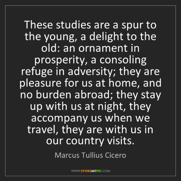 Marcus Tullius Cicero: These studies are a spur to the young, a delight to the...