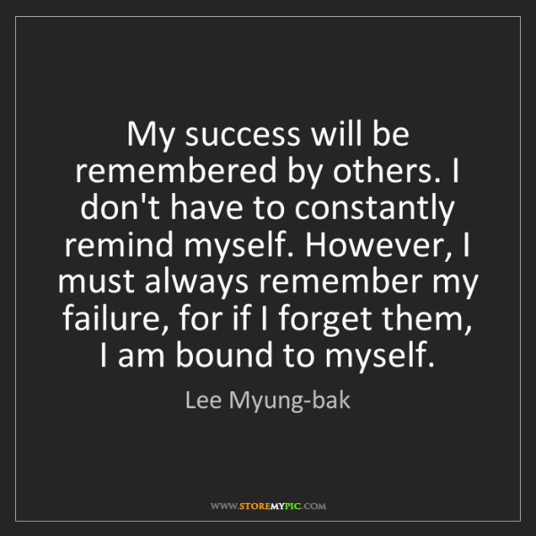 Lee Myung-bak: My success will be remembered by others. I don't have...