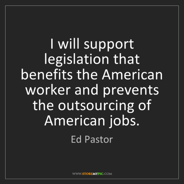 Ed Pastor: I will support legislation that benefits the American...