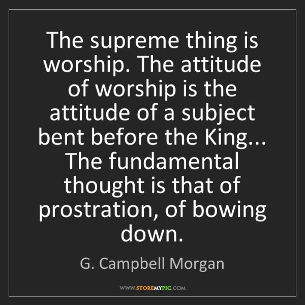 G. Campbell Morgan: The supreme thing is worship. The attitude of worship...