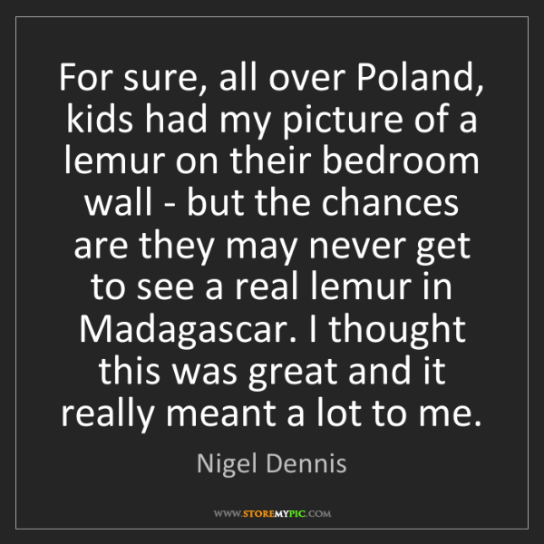 Nigel Dennis: For sure, all over Poland, kids had my picture of a lemur...