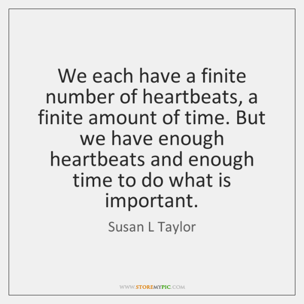 We each have a finite number of heartbeats, a finite amount of ...