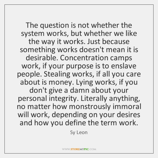 The question is not whether the system works, but whether we like ...