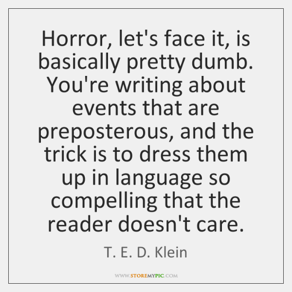 Horror, let's face it, is basically pretty dumb. You're writing about events ...