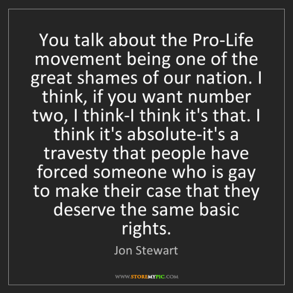 Jon Stewart: You talk about the Pro-Life movement being one of the...