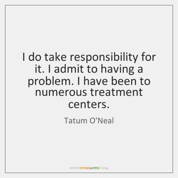 I do take responsibility for it. I admit to having a problem. ...