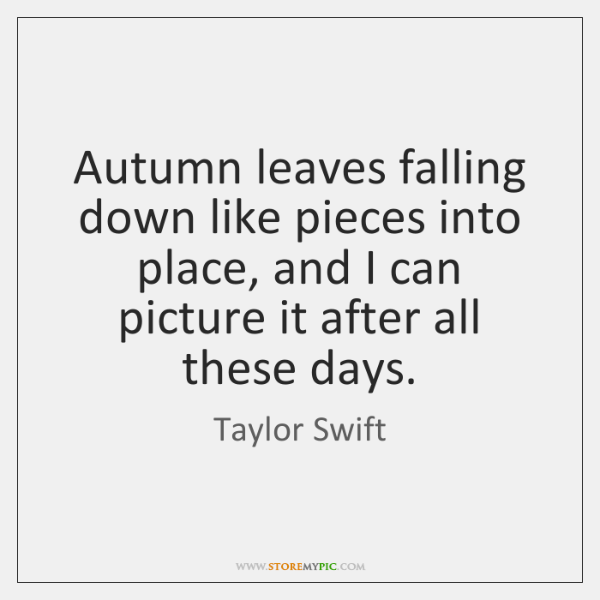 Autumn leaves falling down like pieces into place, and I can picture ...