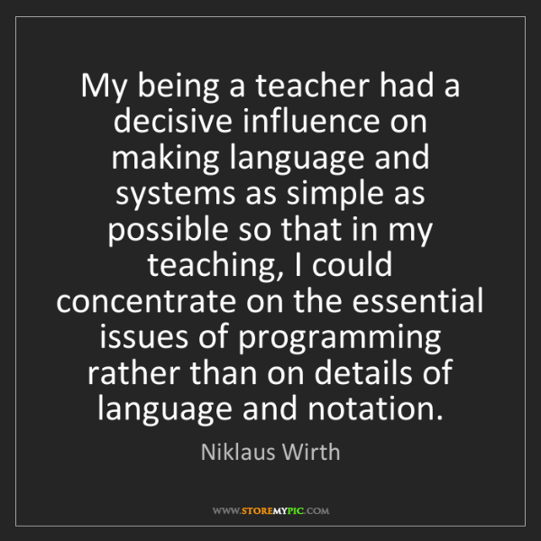 Niklaus Wirth: My being a teacher had a decisive influence on making...