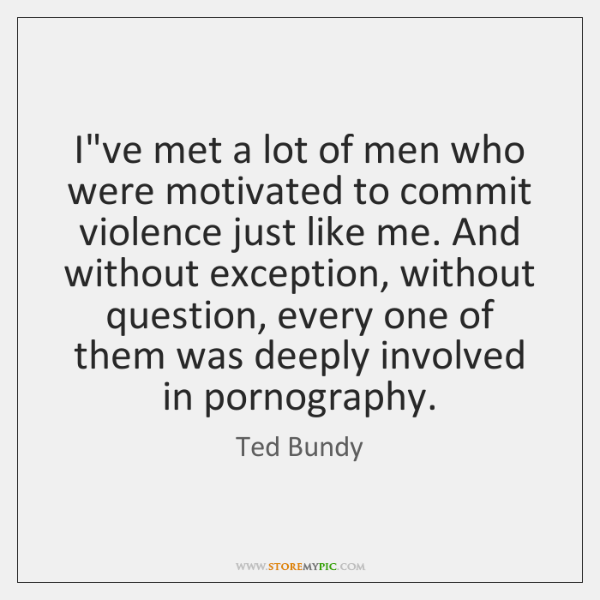 I've met a lot of men who were motivated to commit violence ...