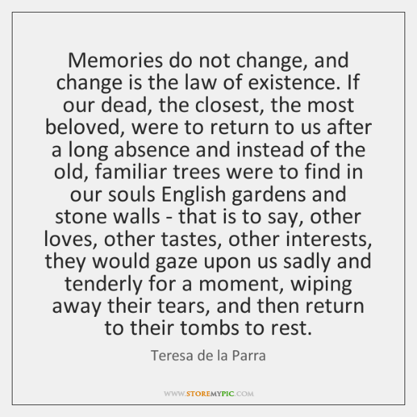 Memories do not change, and change is the law of existence. If ...