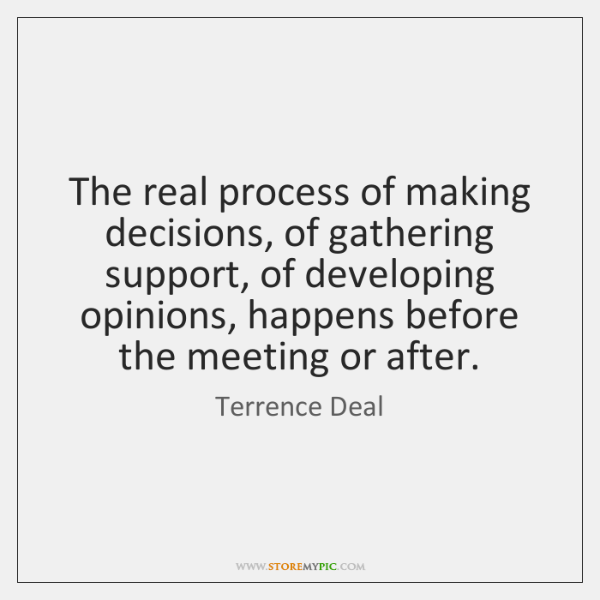 The real process of making decisions, of gathering support, of developing opinions, ...