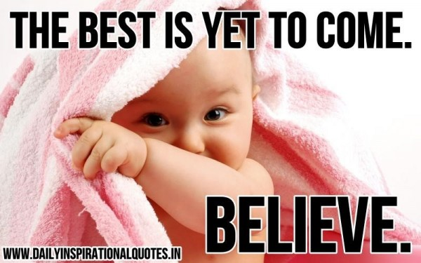 The best is yet to come belive
