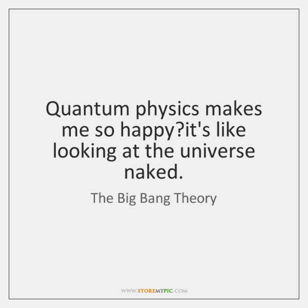 Quantum physics makes me so happy?it's like looking at the universe ...