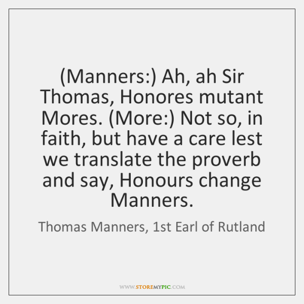 (Manners:) Ah, ah Sir Thomas, Honores mutant Mores. (More:) Not so, in ...