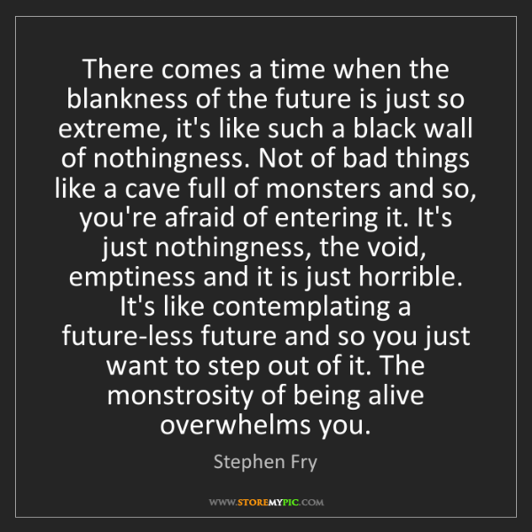 Stephen Fry: There comes a time when the blankness of the future is...