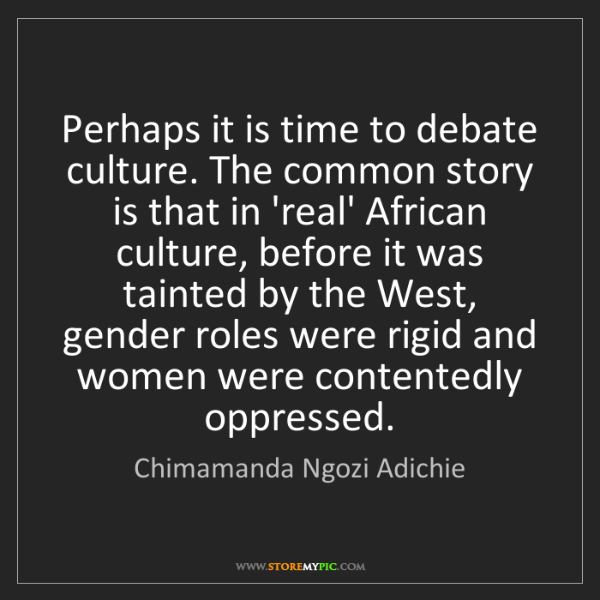 Chimamanda Ngozi Adichie: Perhaps it is time to debate culture. The common story...