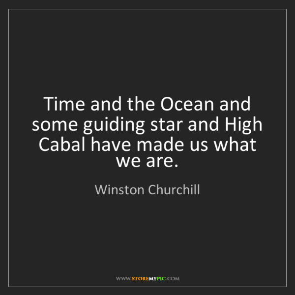 Winston Churchill: Time and the Ocean and some guiding star and High Cabal...
